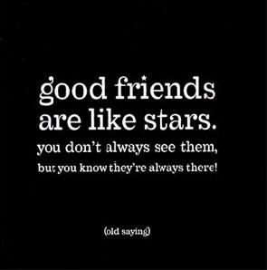 old saying: good friends are like stars, you don't always see them, but you know they're always there!