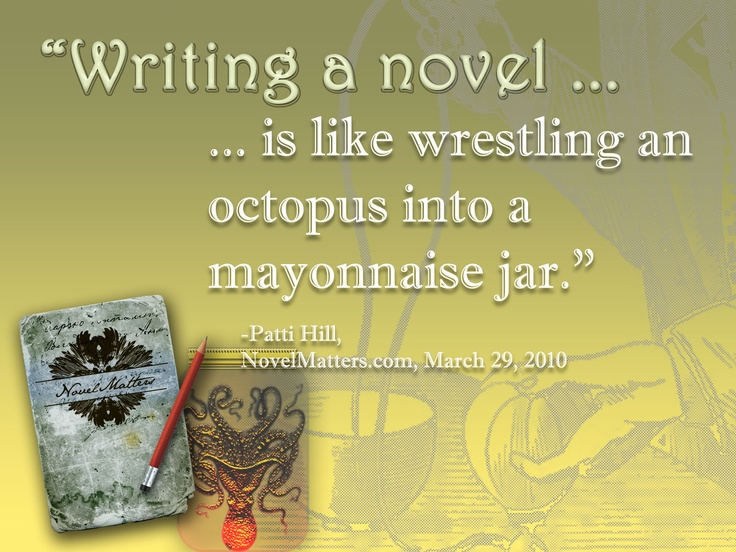 Writing a novel is like wrestling an octopus into a mayonnaise jar.