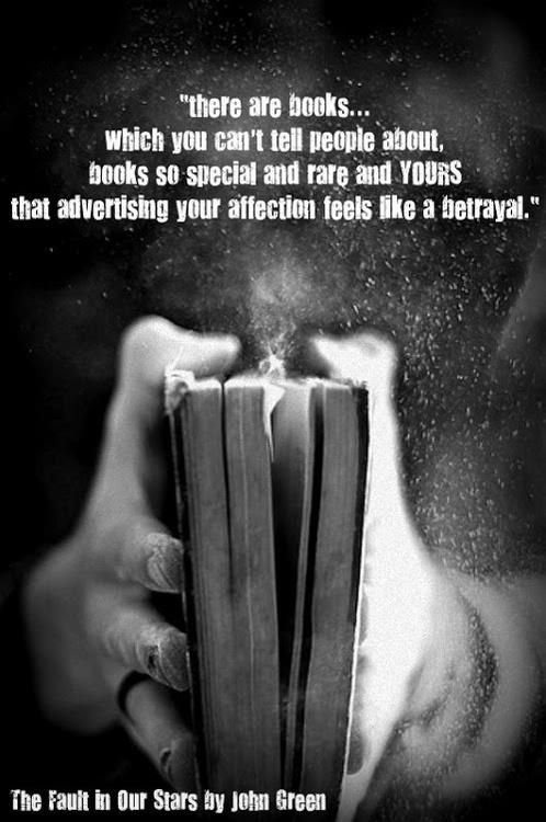 """There are books...which you can't tell people about. Books so special and rare and yours that advertising your affection feels like a betrayal.""  ~John Green"