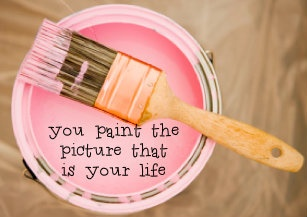 you paint the picture that is your life. - May Cause Miracles