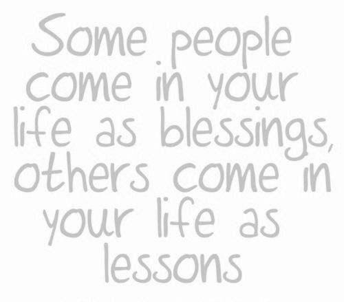Some people come in your life as blessings, others come in yourn life as lessons. Which one are you?