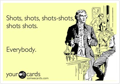 Funny Party Ecard: Shots, shots, shots-shots, shots shots. Everybody.