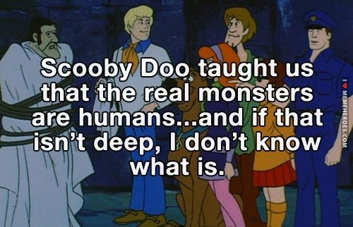 Scooby Doo Taught us That Real Monsters were Humans...If that isn't deep, I don't know what is.