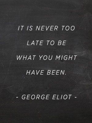 """It's never too late to be what you might have been."" -George Eliot"