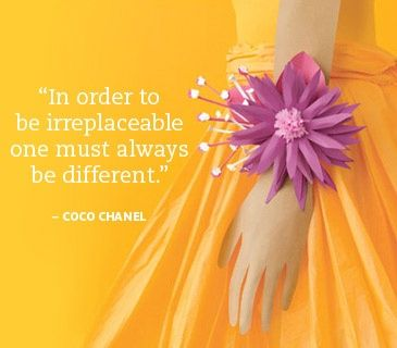 'In order to be irreplaceable one must always be different' -Coco Chanel