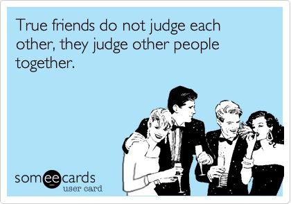 True friends do not judge each other, they judge other people together. | Friendship Ecard | someecards.com