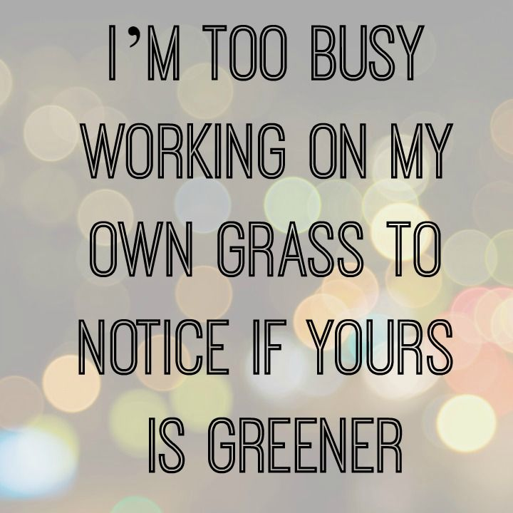 Yep. As far as I'm concerned, MY grass is greenest. Makes for a content life, and I like it that way! No keeping up with the Joneses' allowed in my house!