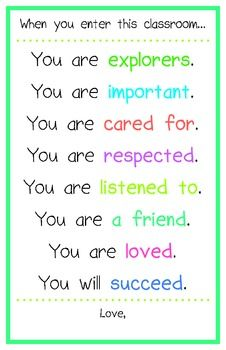 This is just a great inspirational poster to have hanging up in the classroom. It lets students know that every day, even if for only the 45 minutes they are in your classroom, they are important and loved. Students need to feel safe in their environment to succeed.