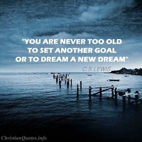 """You are never too old to set another goal or to dream a new dream.""  - C.S. Lewis For more Christian and inspirational quotes, please visit www.ChristianQuotes.info #Christianquotes #C.S.-Lewis"