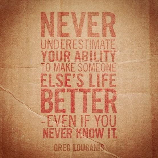 Never underestimate your ability to make someone else's life better. Even if you never know it.
