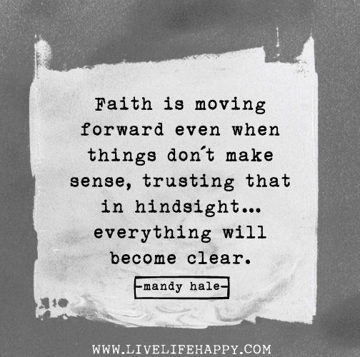 Faith is moving forward even when things don't make sense, trusting that in hindsight...everything will become clear. -Mandy Hale by deeplifequotes, via Flickr