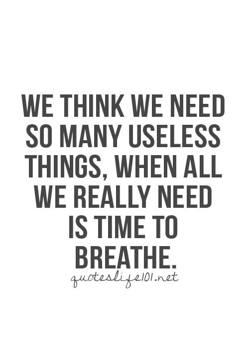 We think we need so many useless things, when all we really need is time to breathe. (Amen!)