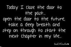 today i close the door to the past, open the door to the future, take a deep breath and step on through to start the next chapter in my life