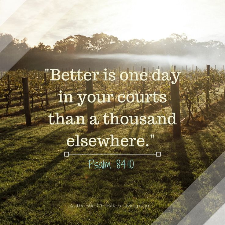 Psalm 84:10 - Better is one day in your courts than a thousand years elsewhere