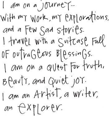 I am on a journey...with my work, my explorations, and a few sad stories. I travel with a suitcase full of outrageous blessings. I am on a quest for truth, beauty, and quiet joy. I am an artist, a writer, an explorer.