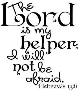 The Lord is my helper; I will not be afraid  Hebrews 13:6
