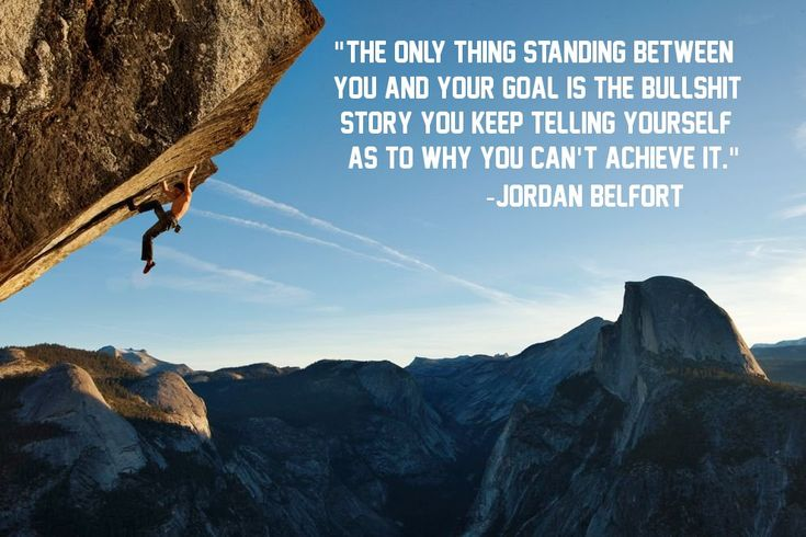 """The only thing standing between you and your goal is the bullshit story you keep telling yourself as to why you can't achieve it."" Jordan Belfort"