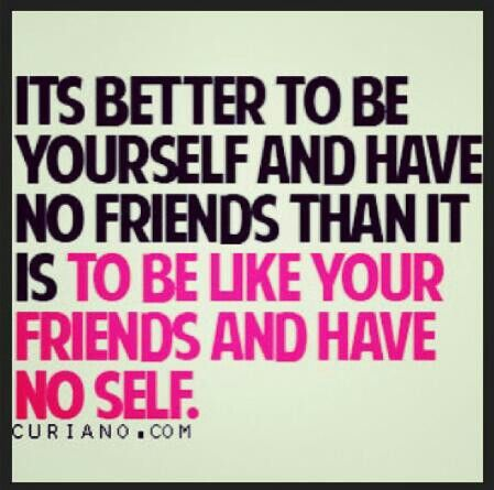 It's better to be yourself and have no friends , than it is to be like your friends and have no self..