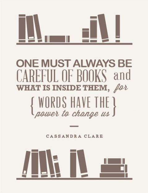 One must be careful of books and what is inside them, for words have the power to change us. - Cassandra Clare