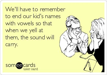 We'll have to remember to end our kid's names with vowels so that when we yell at them, the sound will carry.