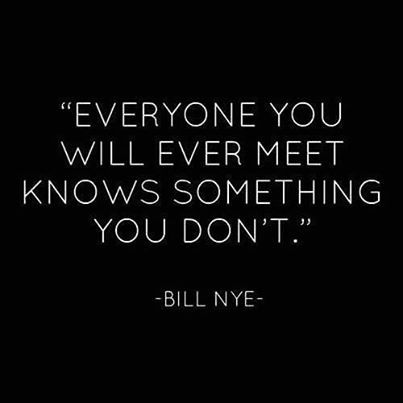 Everyone you will ever meet knows something you don't -- Bill Nye