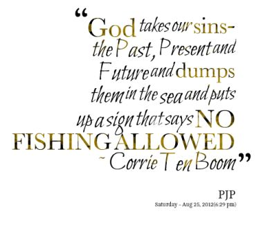 """God takes our sins - the past, present, and future, and dumps them in the sea and puts up as sing that says NO FISHING ALLOWED."" ~ Corrie Ten Boom"