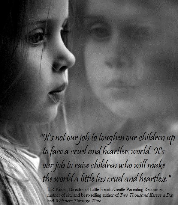 """It's not our job to toughen our children up to face a cruel and heartless world. It's our job to raise children who will make the world a little less cruel and heartless."" ~L.R.Knost, author 'Two Thousand Kisses a Day' and 'Whispers Through Time' www.littleheartsbooks.com"