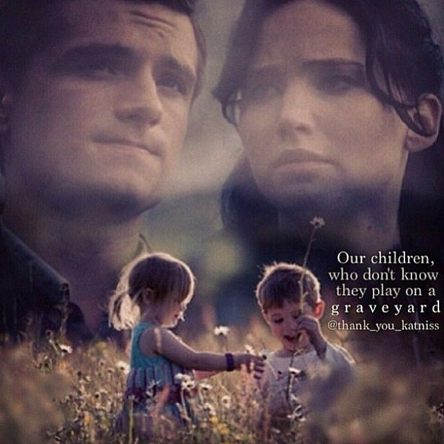 """Our children, who don't know they play on a graveyard."" - Katniss (End of Mockingjay)"