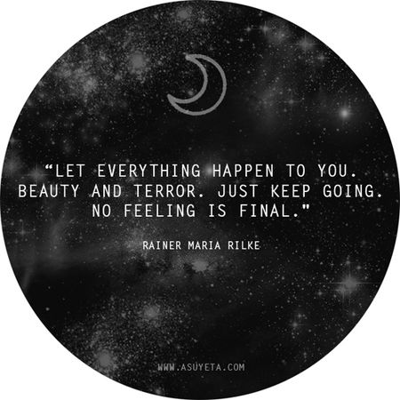 """""""Let everything happen to you. Beauty and terror. Just keep going. No feeling is final"""" - Rainer Maria Rilke"""