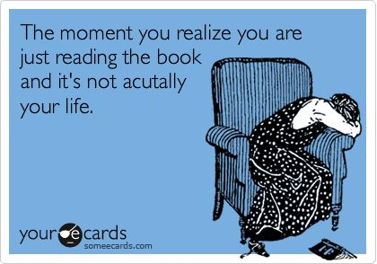 The moment you realize you are just reading the book and it's not acutally your life.