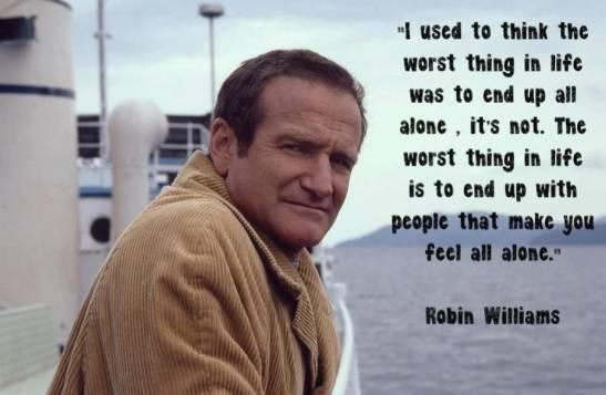 "Robin Williams Quote. True. true words. ""I used to think the worst thing in life was to end up all alone. It's not. The worst thing in life is to end up with people that you make you feel all alone."""