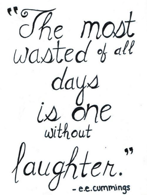 """The most wasted of all days is one without laughter.""  - e.e. commings"
