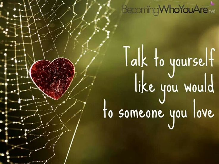 Talk to yourself like you would go someone you love.