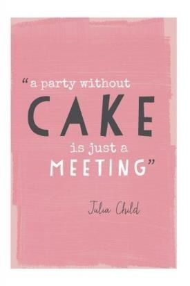 A party without cake is just a meeting | Julia Child