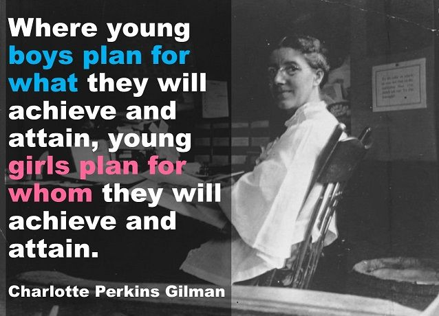 Where young boys plan for what they will achieve and attain, young girls plan for whom they will achieve and attain. Charlotte Perkins Gilman quote