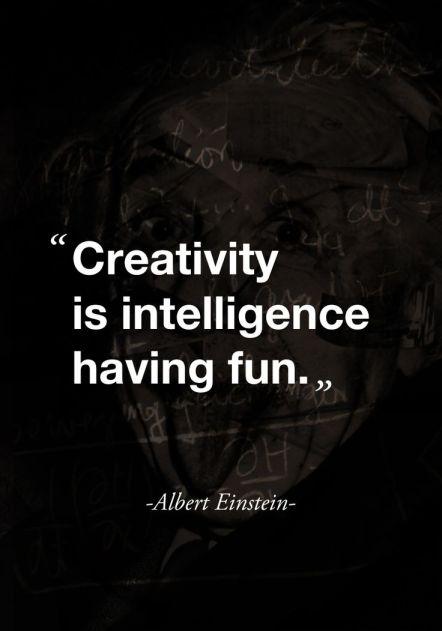 creativity is intelligence having fun. Einstein