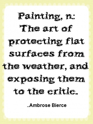 Painting, n.: The art of protecting flat surfaces from the weather... Ambrose Bierce