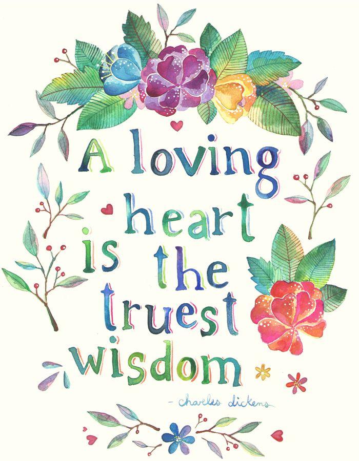 A loving heart is the truest wisdom.  Charles Dickens
