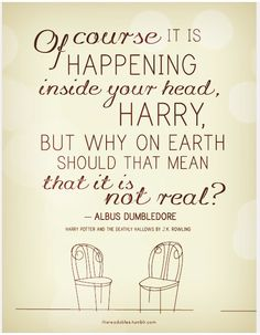 """Of course it is happening inside your head, Harry, but why on earth should that mean that it is not real?"" -Albus Dumbledore"