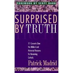Surprised by Truth: 11 Converts Give the Biblical and Historical Reasons for Becoming Catholic