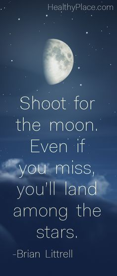 Positive quote: Shoot for the moon. Even if you miss you'll land among the stars.     www.HealthyPlace.com