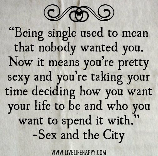 Being single used to mean that nobody wanted you. Now it means you're pretty sexy and you're taking your time deciding how you want your life to be and who you want to spend it with. -Sex and the City by deeplifequotes, via Flickr