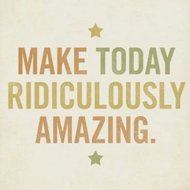 Monday Mantra: Make today ridiculously amazing.