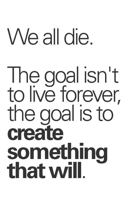 """""""We all die.  The goal isn't to live forever, the goal is to create something that will."""""""