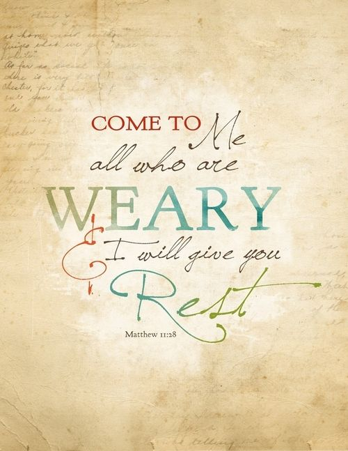 Matthew 11:28 ~ Come to Me all who are weary & I will give you rest.