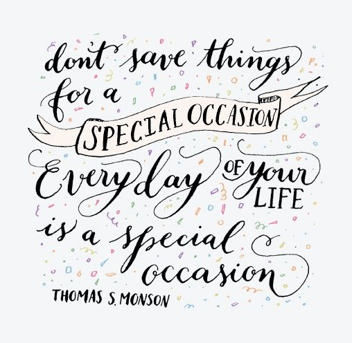 Don't save things for a special occasion quote