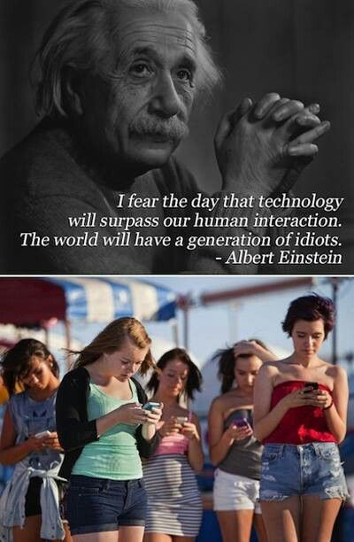 I fear the day that technology will surpass our human interaction. The world will have a generation of idiots. -Albert Einstein