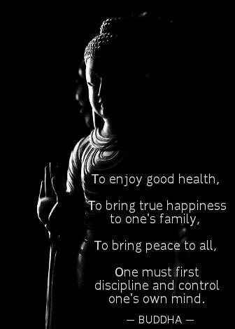 """""""Att må bra, att få sann lycka till ens familj, att skapa fred för alla, måste man först disciplin och styra sitt eget sinne.""""  ~ Buddha"""