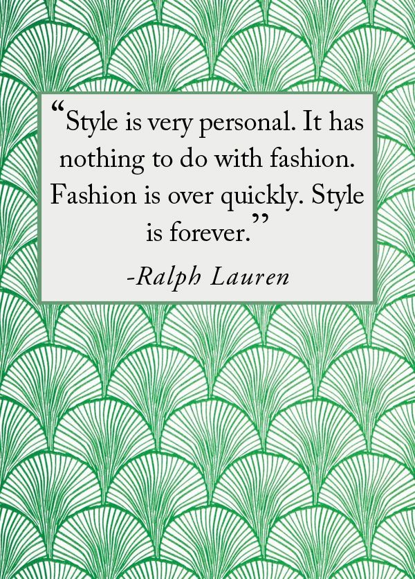 """Style is Very Personal. It has nothing to do with fashion. Fashion is over quickly. Style is forever."" - Ralph Lauren"