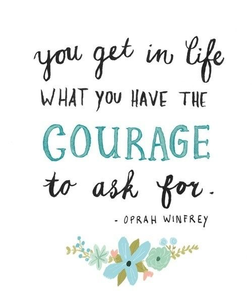 You get in life what you have the courage to ask for - Oprah